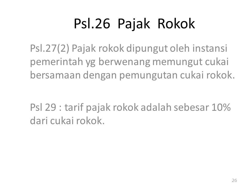 Psl.26 Pajak Rokok Psl.27(2) Pajak rokok dipungut oleh instansi pemerintah yg berwenang memungut cukai bersamaan dengan pemungutan cukai rokok.