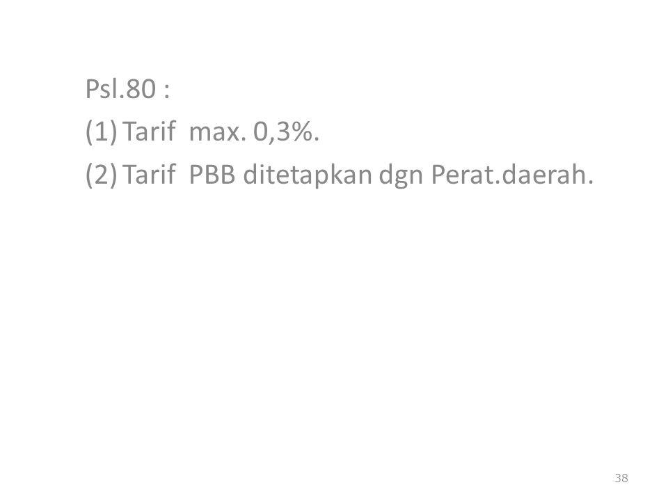 Psl.80 : Tarif max. 0,3%. Tarif PBB ditetapkan dgn Perat.daerah.