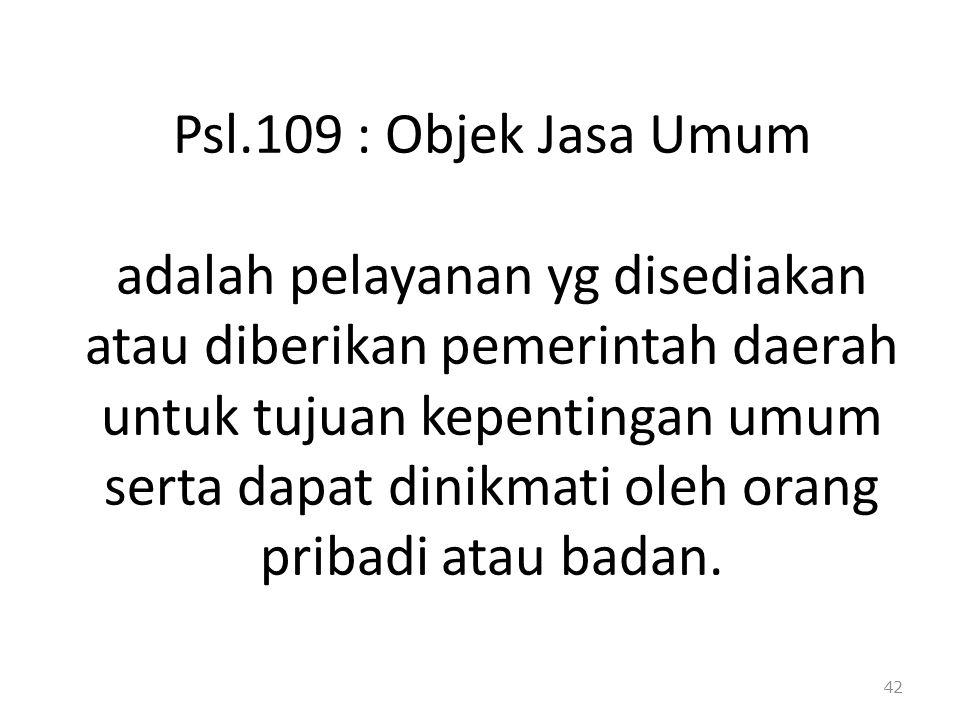 Psl.109 : Objek Jasa Umum adalah pelayanan yg disediakan atau diberikan pemerintah daerah untuk tujuan kepentingan umum serta dapat dinikmati oleh orang pribadi atau badan.