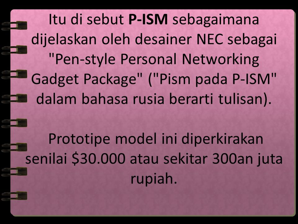 Itu di sebut P-ISM sebagaimana dijelaskan oleh desainer NEC sebagai Pen-style Personal Networking Gadget Package ( Pism pada P-ISM dalam bahasa rusia berarti tulisan).