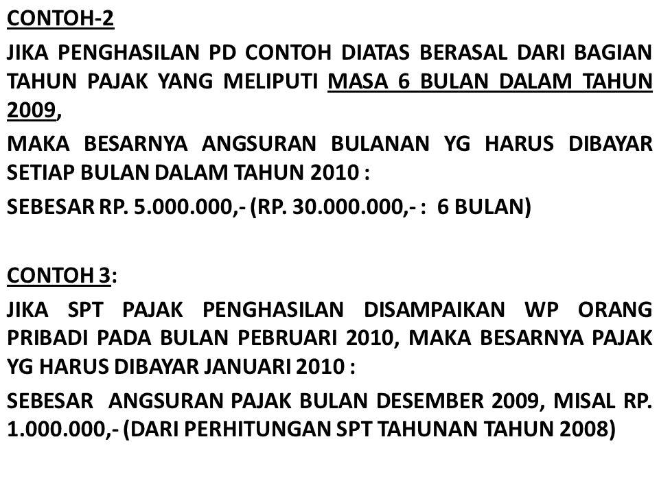 CONTOH-2 JIKA PENGHASILAN PD CONTOH DIATAS BERASAL DARI BAGIAN TAHUN PAJAK YANG MELIPUTI MASA 6 BULAN DALAM TAHUN 2009, MAKA BESARNYA ANGSURAN BULANAN YG HARUS DIBAYAR SETIAP BULAN DALAM TAHUN 2010 : SEBESAR RP.