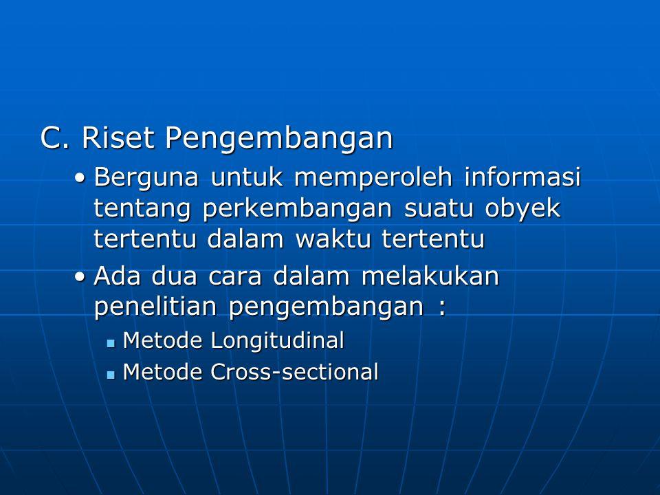 C. Riset Pengembangan Berguna untuk memperoleh informasi tentang perkembangan suatu obyek tertentu dalam waktu tertentu.
