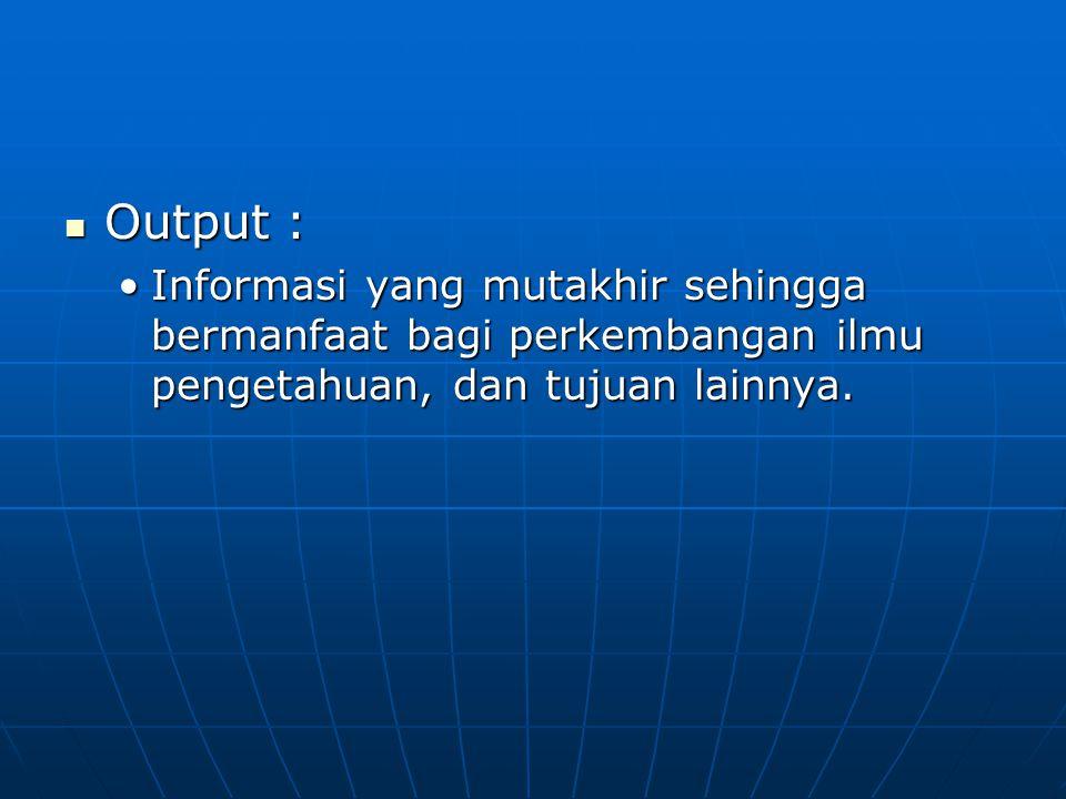 Output : Informasi yang mutakhir sehingga bermanfaat bagi perkembangan ilmu pengetahuan, dan tujuan lainnya.