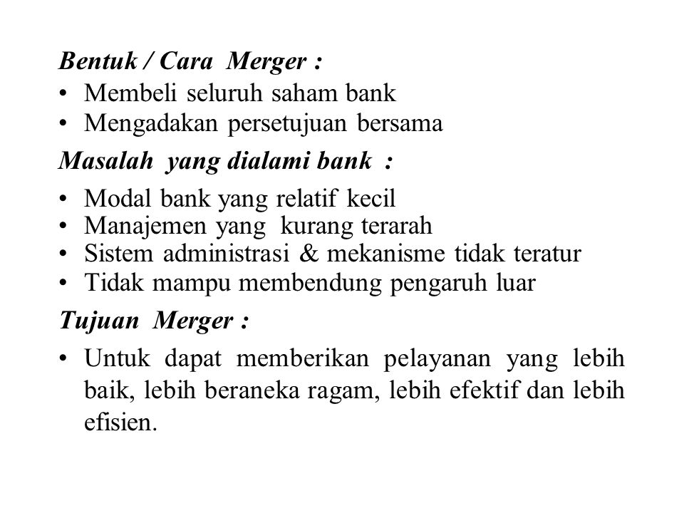 Bentuk / Cara Merger : Membeli seluruh saham bank. Mengadakan persetujuan bersama. Masalah yang dialami bank :