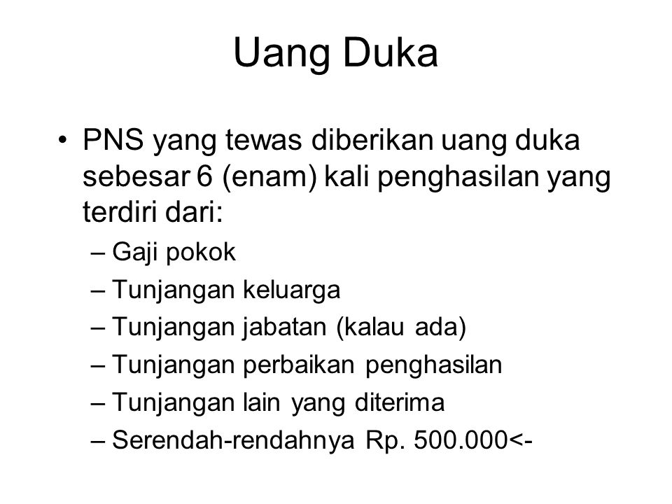 Uang Duka PNS yang tewas diberikan uang duka sebesar 6 (enam) kali penghasilan yang terdiri dari: Gaji pokok.