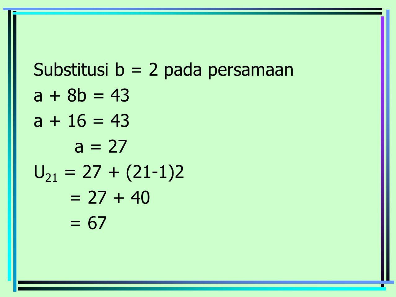Substitusi b = 2 pada persamaan a + 8b = 43 a + 16 = 43 a = 27 U21 = 27 + (21-1)2 = 27 + 40 = 67