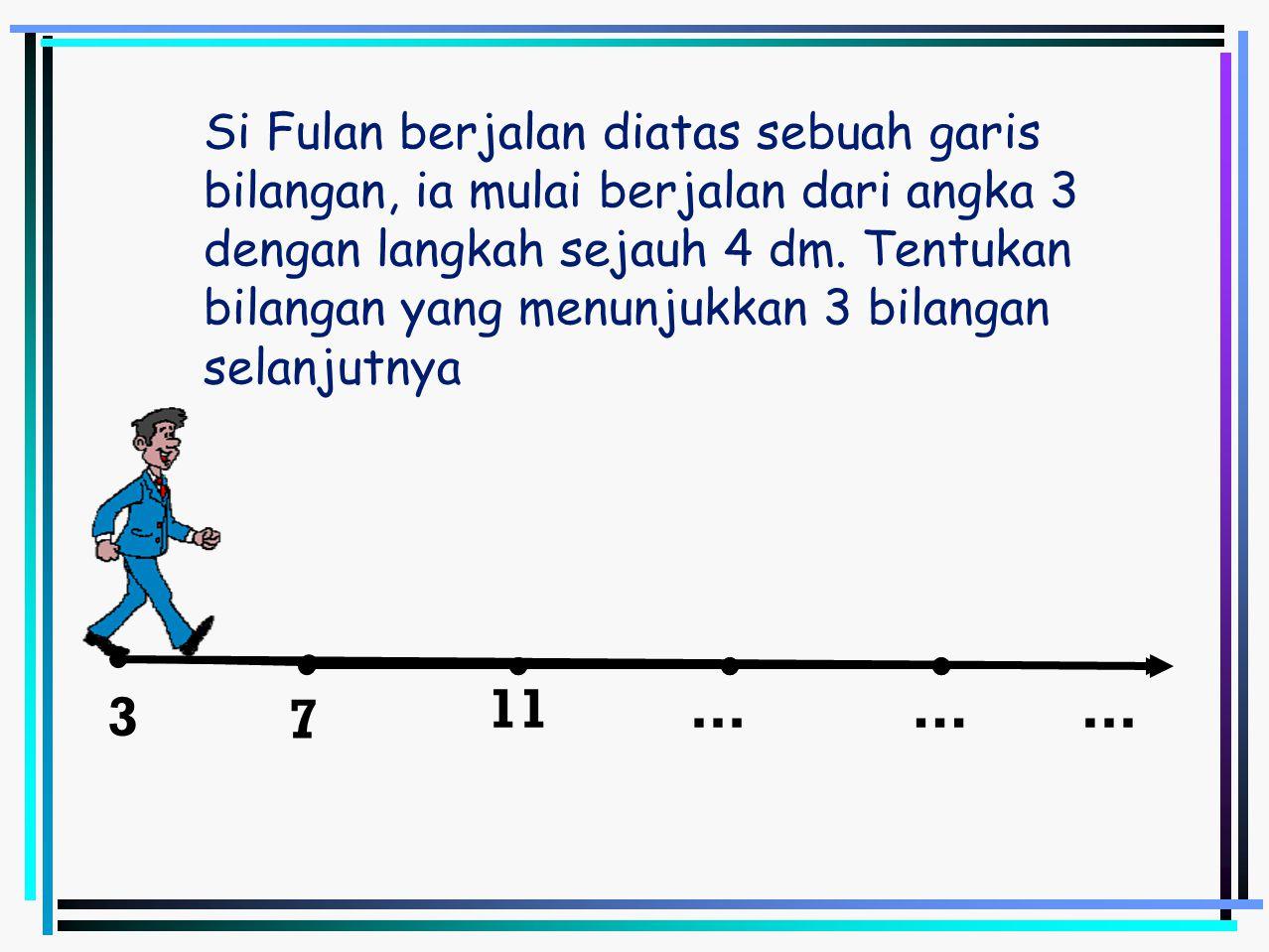 Si Fulan berjalan diatas sebuah garis bilangan, ia mulai berjalan dari angka 3 dengan langkah sejauh 4 dm. Tentukan bilangan yang menunjukkan 3 bilangan selanjutnya