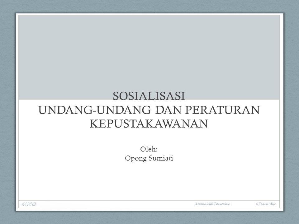 SOSIALISASI UNDANG-UNDANG DAN PERATURAN KEPUSTAKAWANAN Oleh: Opong Sumiati