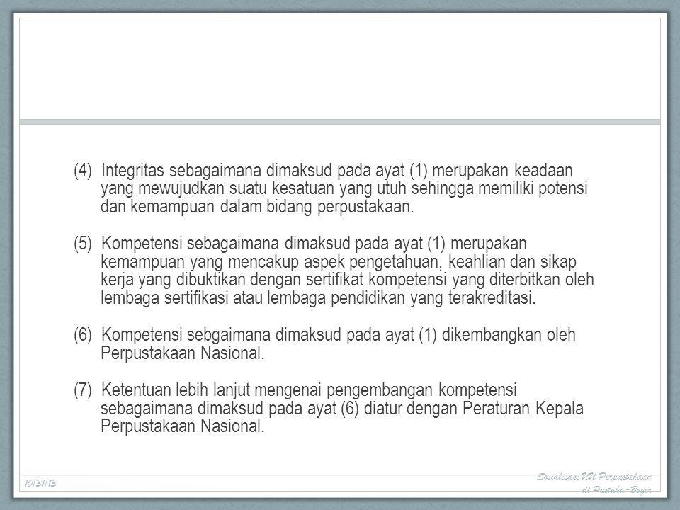 (4) Integritas sebagaimana dimaksud pada ayat (1) merupakan keadaan yang mewujudkan suatu kesatuan yang utuh sehingga memiliki potensi dan kemampuan dalam bidang perpustakaan. (5) Kompetensi sebagaimana dimaksud pada ayat (1) merupakan kemampuan yang mencakup aspek pengetahuan, keahlian dan sikap kerja yang dibuktikan dengan sertifikat kompetensi yang diterbitkan oleh lembaga sertifikasi atau lembaga pendidikan yang terakreditasi. (6) Kompetensi sebgaimana dimaksud pada ayat (1) dikembangkan oleh Perpustakaan Nasional. (7) Ketentuan lebih lanjut mengenai pengembangan kompetensi sebagaimana dimaksud pada ayat (6) diatur dengan Peraturan Kepala Perpustakaan Nasional.