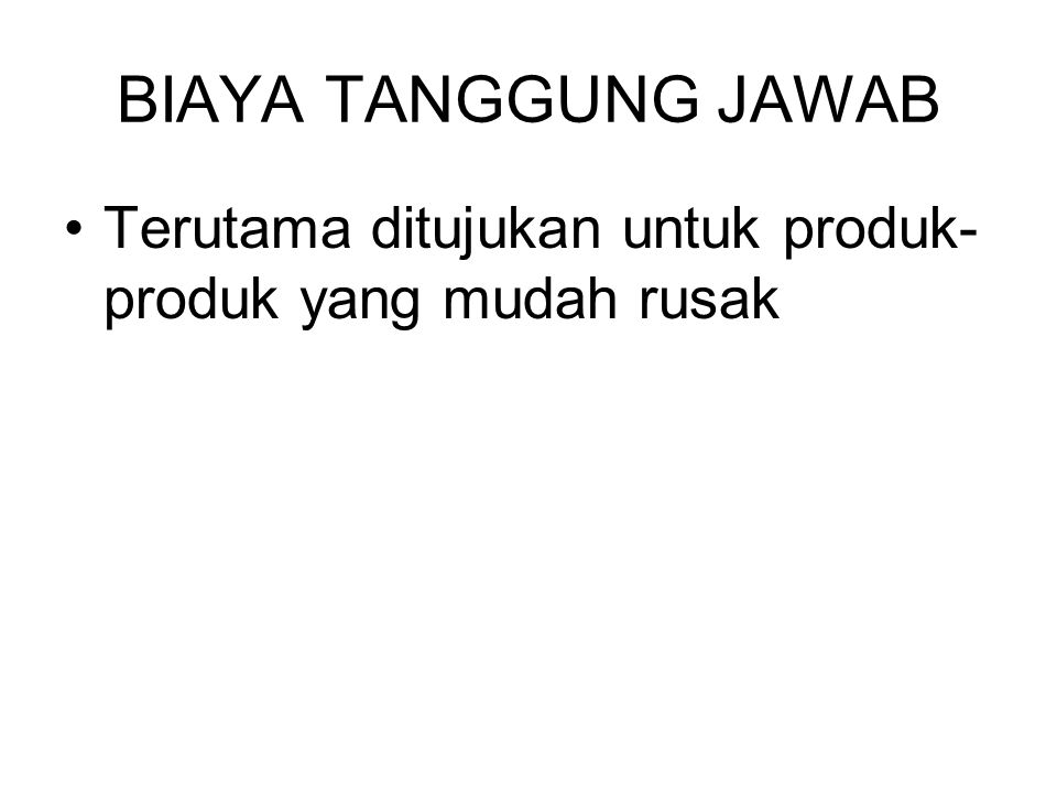 BIAYA TANGGUNG JAWAB Terutama ditujukan untuk produk-produk yang mudah rusak