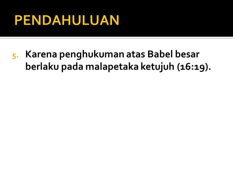 PENDAHULUAN Karena penghukuman atas Babel besar berlaku pada malapetaka ketujuh (16:19).