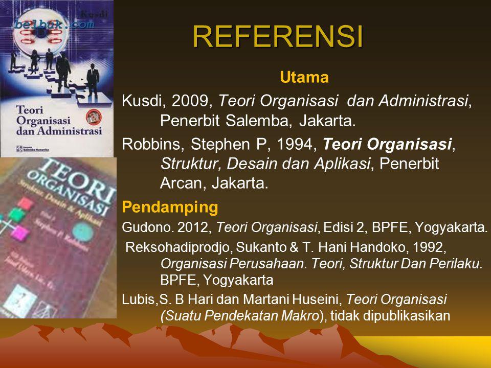REFERENSI Utama. Kusdi, 2009, Teori Organisasi dan Administrasi, Penerbit Salemba, Jakarta.