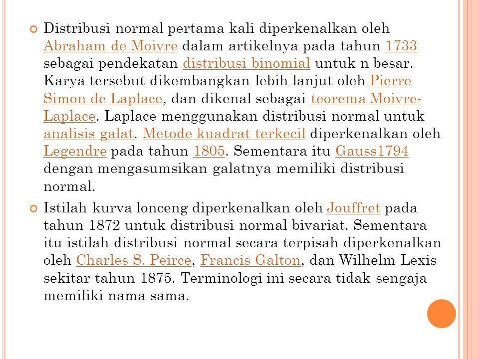 Distribusi normal pertama kali diperkenalkan oleh Abraham de Moivre dalam artikelnya pada tahun 1733 sebagai pendekatan distribusi binomial untuk n besar. Karya tersebut dikembangkan lebih lanjut oleh Pierre Simon de Laplace, dan dikenal sebagai teorema Moivre- Laplace. Laplace menggunakan distribusi normal untuk analisis galat. Metode kuadrat terkecil diperkenalkan oleh Legendre pada tahun 1805. Sementara itu Gauss1794 dengan mengasumsikan galatnya memiliki distribusi normal.