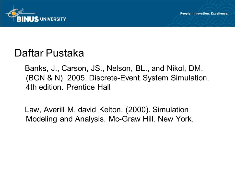 Daftar Pustaka Banks, J., Carson, JS., Nelson, BL., and Nikol, DM. (BCN & N). 2005. Discrete-Event System Simulation. 4th edition. Prentice Hall.