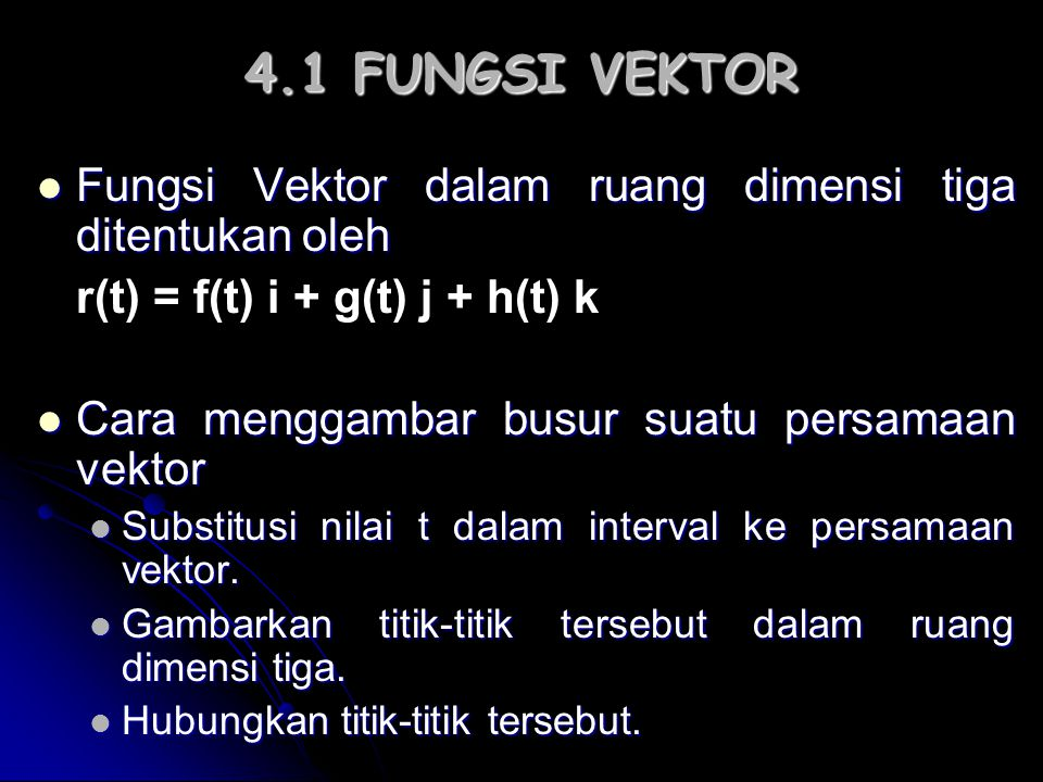 4.1 FUNGSI VEKTOR Fungsi Vektor dalam ruang dimensi tiga ditentukan oleh. r(t) = f(t) i + g(t) j + h(t) k.