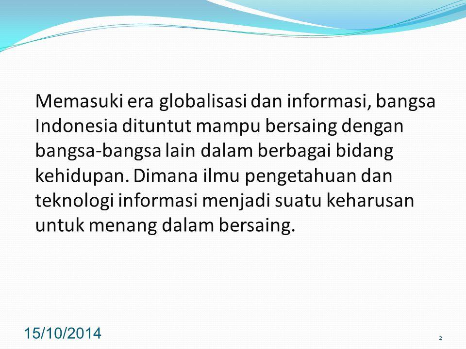 Memasuki era globalisasi dan informasi, bangsa Indonesia dituntut mampu bersaing dengan bangsa-bangsa lain dalam berbagai bidang kehidupan. Dimana ilmu pengetahuan dan teknologi informasi menjadi suatu keharusan untuk menang dalam bersaing.