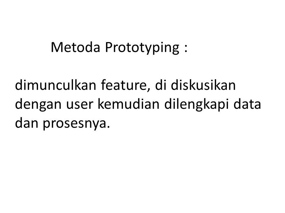 Metoda Prototyping : dimunculkan feature, di diskusikan dengan user kemudian dilengkapi data dan prosesnya.
