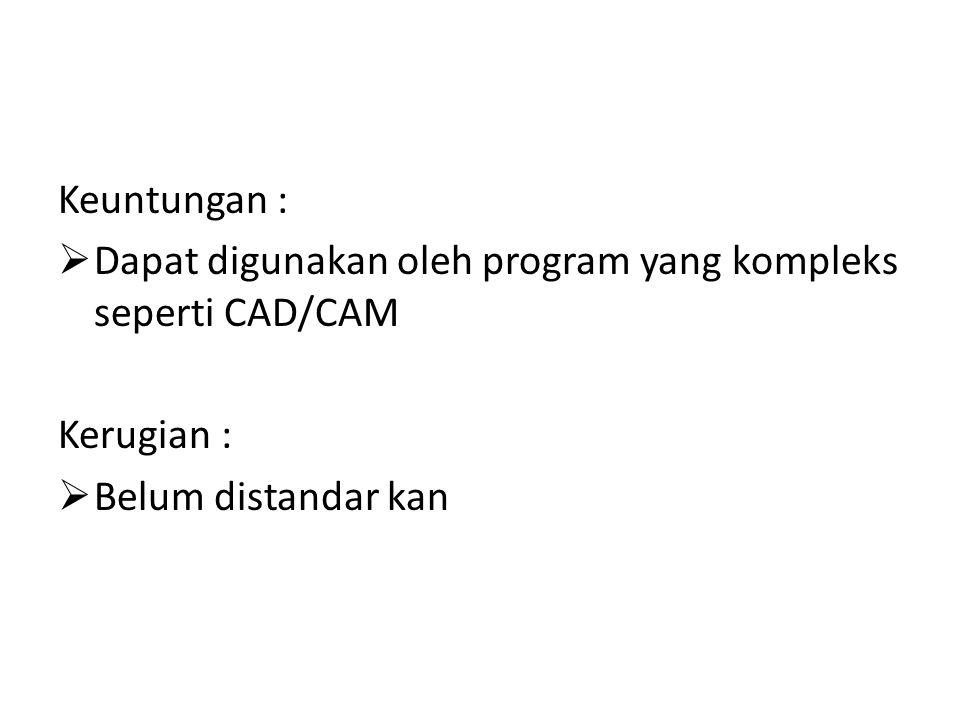 Keuntungan : Dapat digunakan oleh program yang kompleks seperti CAD/CAM.