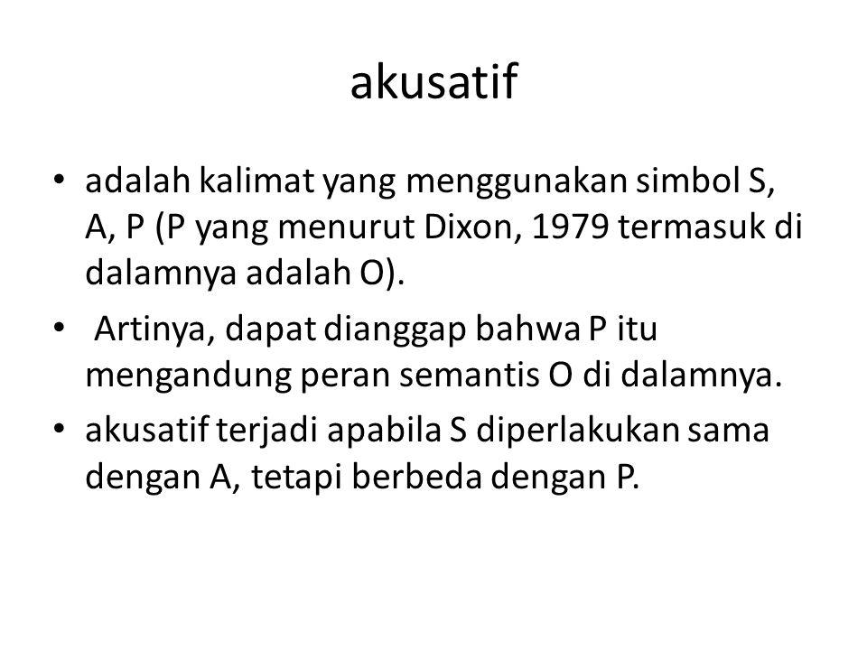 akusatif adalah kalimat yang menggunakan simbol S, A, P (P yang menurut Dixon, 1979 termasuk di dalamnya adalah O).