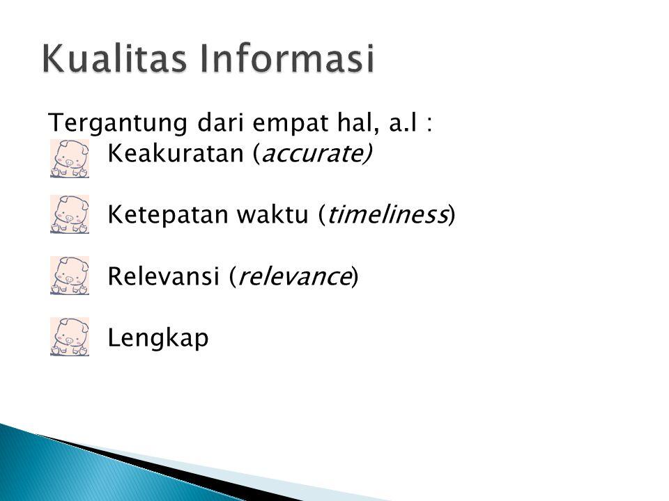 Kualitas Informasi Tergantung dari empat hal, a.l : Keakuratan (accurate) Ketepatan waktu (timeliness) Relevansi (relevance) Lengkap