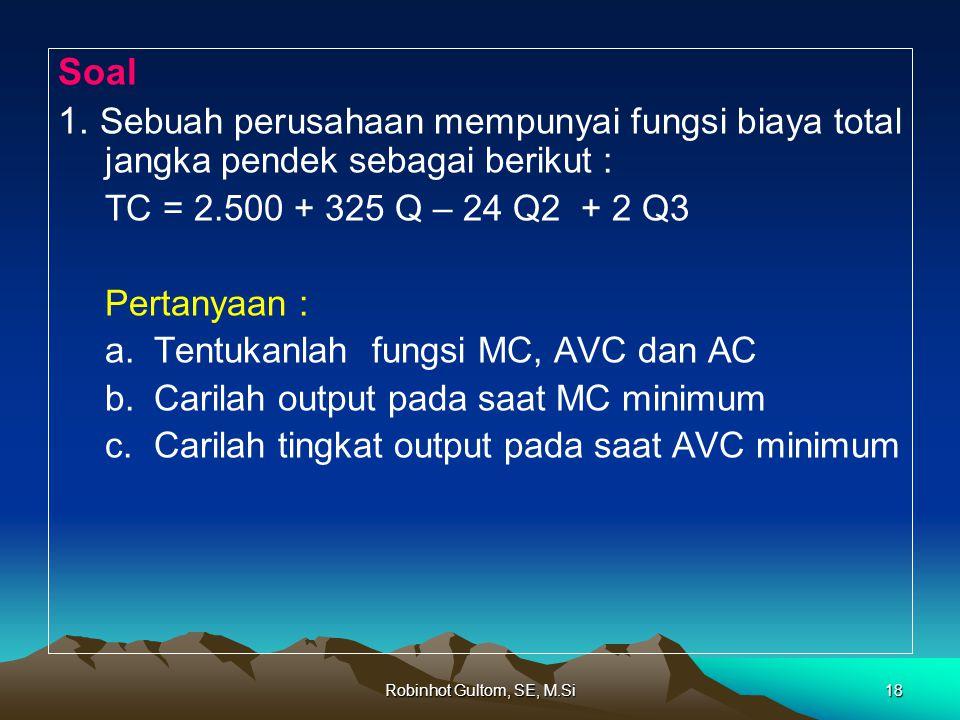 Soal 1. Sebuah perusahaan mempunyai fungsi biaya total jangka pendek sebagai berikut : TC = 2.500 + 325 Q – 24 Q2 + 2 Q3.