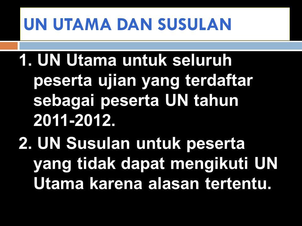 UN UTAMA DAN SUSULAN 1. UN Utama untuk seluruh peserta ujian yang terdaftar sebagai peserta UN tahun 2011-2012.