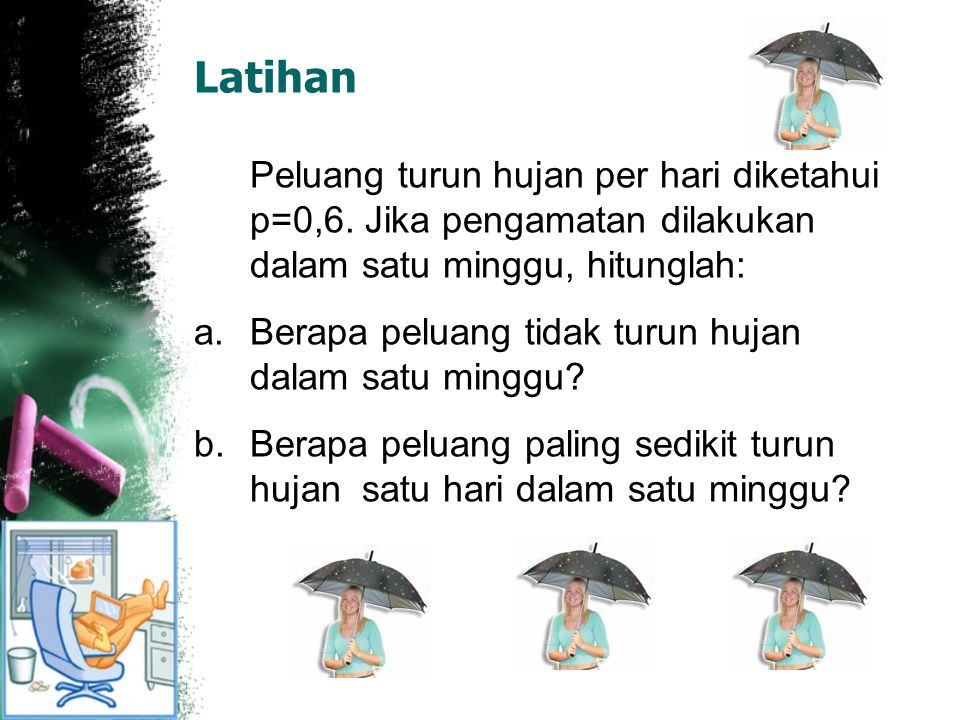 Latihan Peluang turun hujan per hari diketahui p=0,6. Jika pengamatan dilakukan dalam satu minggu, hitunglah: