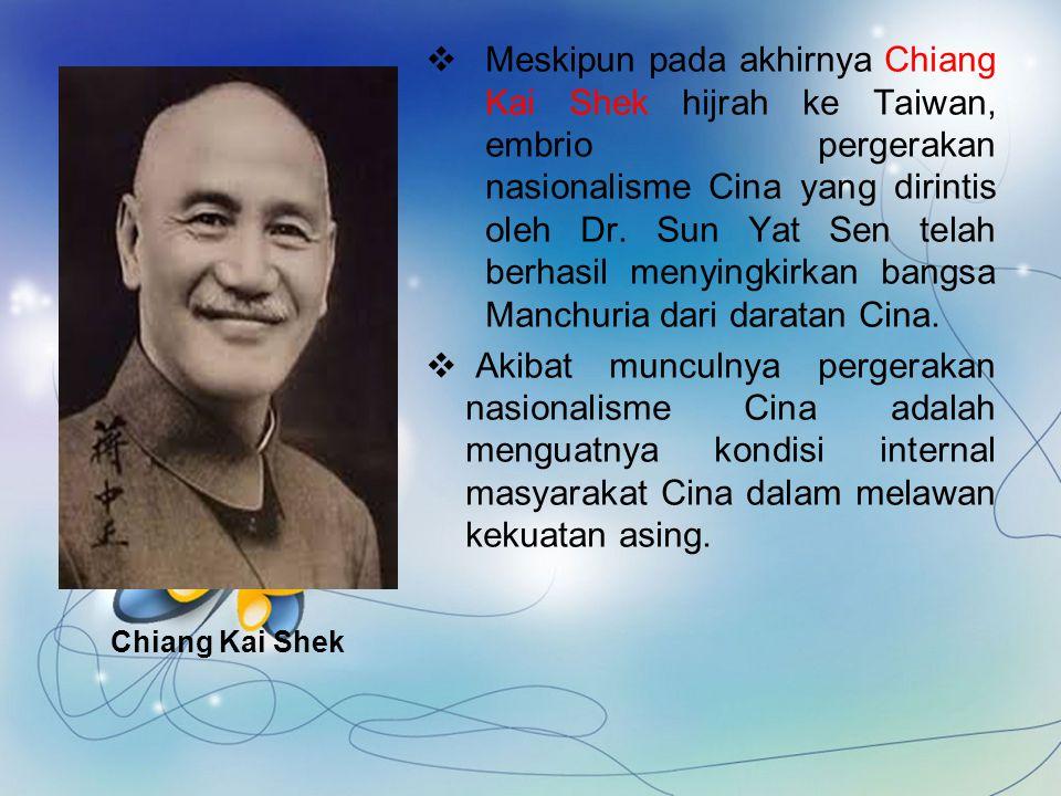 Meskipun pada akhirnya Chiang Kai Shek hijrah ke Taiwan, embrio pergerakan nasionalisme Cina yang dirintis oleh Dr. Sun Yat Sen telah berhasil menyingkirkan bangsa Manchuria dari daratan Cina.