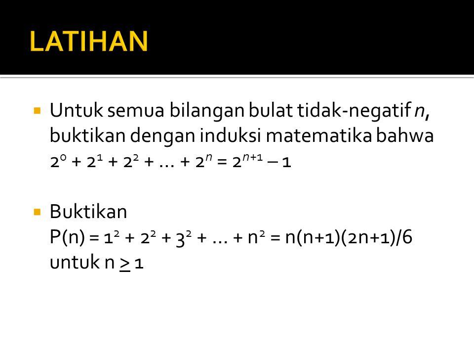 LATIHAN Untuk semua bilangan bulat tidak-negatif n, buktikan dengan induksi matematika bahwa. 20 + 21 + 22 + … + 2n = 2n+1 – 1.