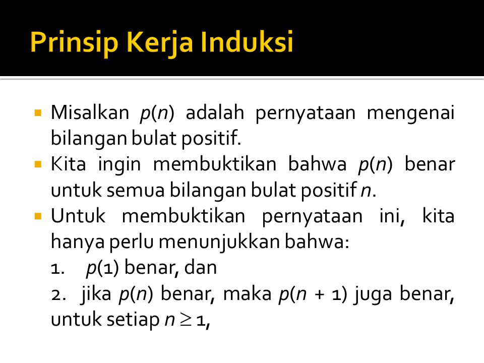 Prinsip Kerja Induksi Misalkan p(n) adalah pernyataan mengenai bilangan bulat positif.