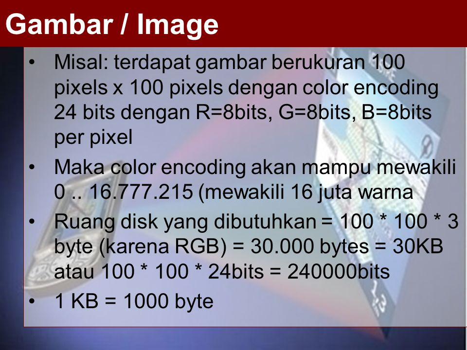 Gambar / Image Misal: terdapat gambar berukuran 100 pixels x 100 pixels dengan color encoding 24 bits dengan R=8bits, G=8bits, B=8bits per pixel.