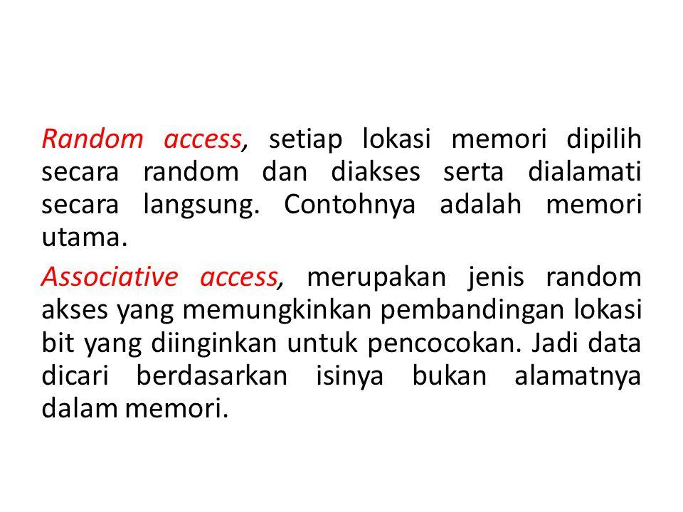 Random access, setiap lokasi memori dipilih secara random dan diakses serta dialamati secara langsung.