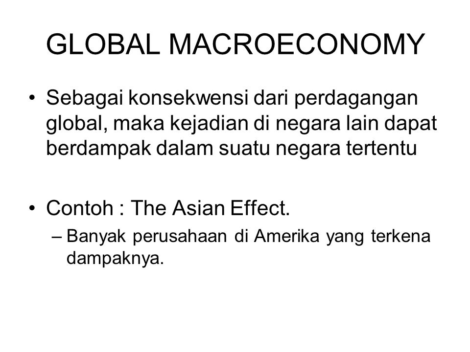 GLOBAL MACROECONOMY Sebagai konsekwensi dari perdagangan global, maka kejadian di negara lain dapat berdampak dalam suatu negara tertentu.