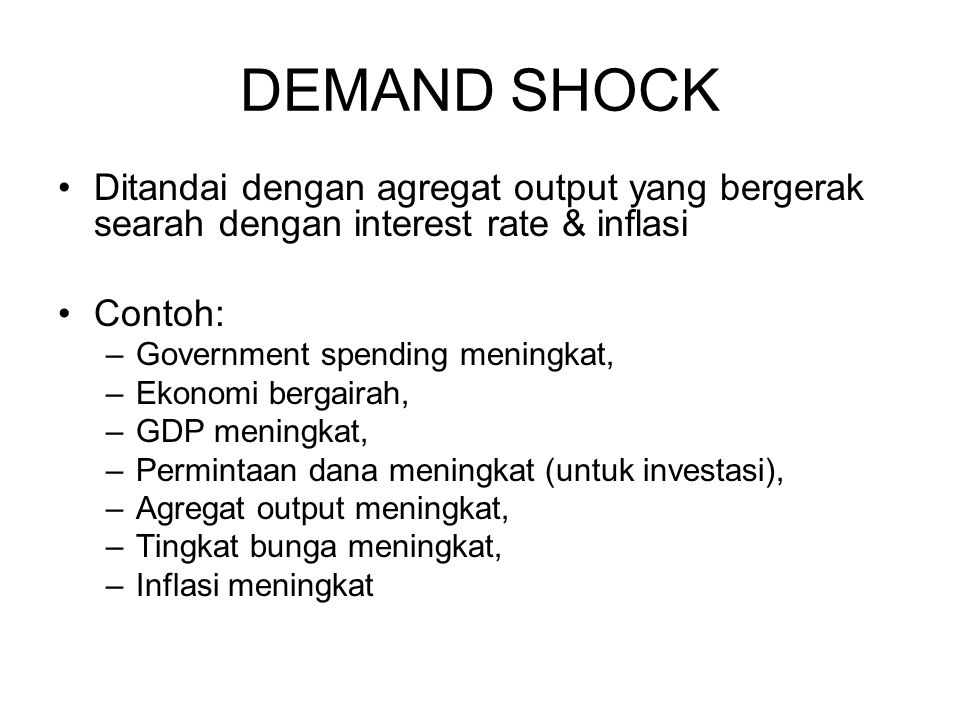 DEMAND SHOCK Ditandai dengan agregat output yang bergerak searah dengan interest rate & inflasi. Contoh: