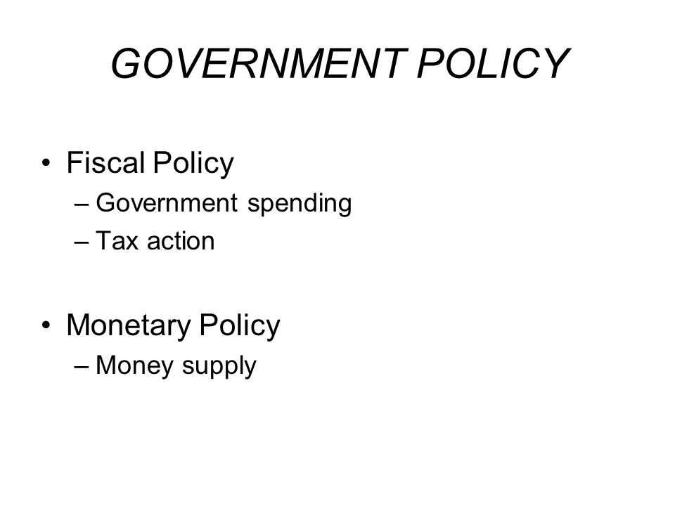 GOVERNMENT POLICY Fiscal Policy Monetary Policy Government spending