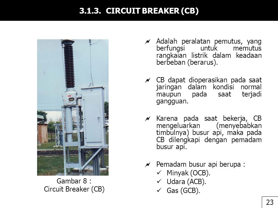 3.1.3. CIRCUIT BREAKER (CB) Adalah peralatan pemutus, yang berfungsi untuk memutus rangkaian listrik dalam keadaan berbeban (berarus).