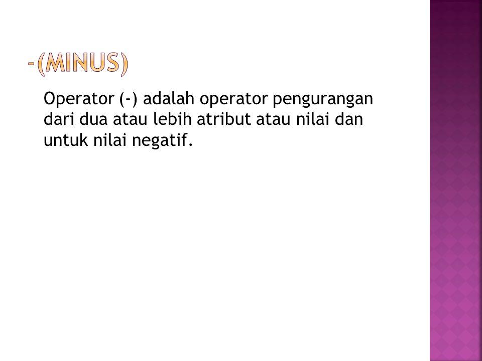 (minus) Operator (-) adalah operator pengurangan dari dua atau lebih atribut atau nilai dan untuk nilai negatif.