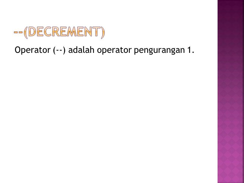 --(Decrement) Operator (--) adalah operator pengurangan 1.