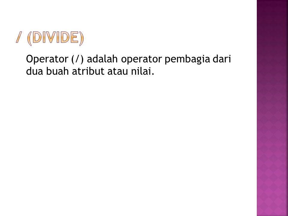 / (divide) Operator (/) adalah operator pembagia dari dua buah atribut atau nilai.