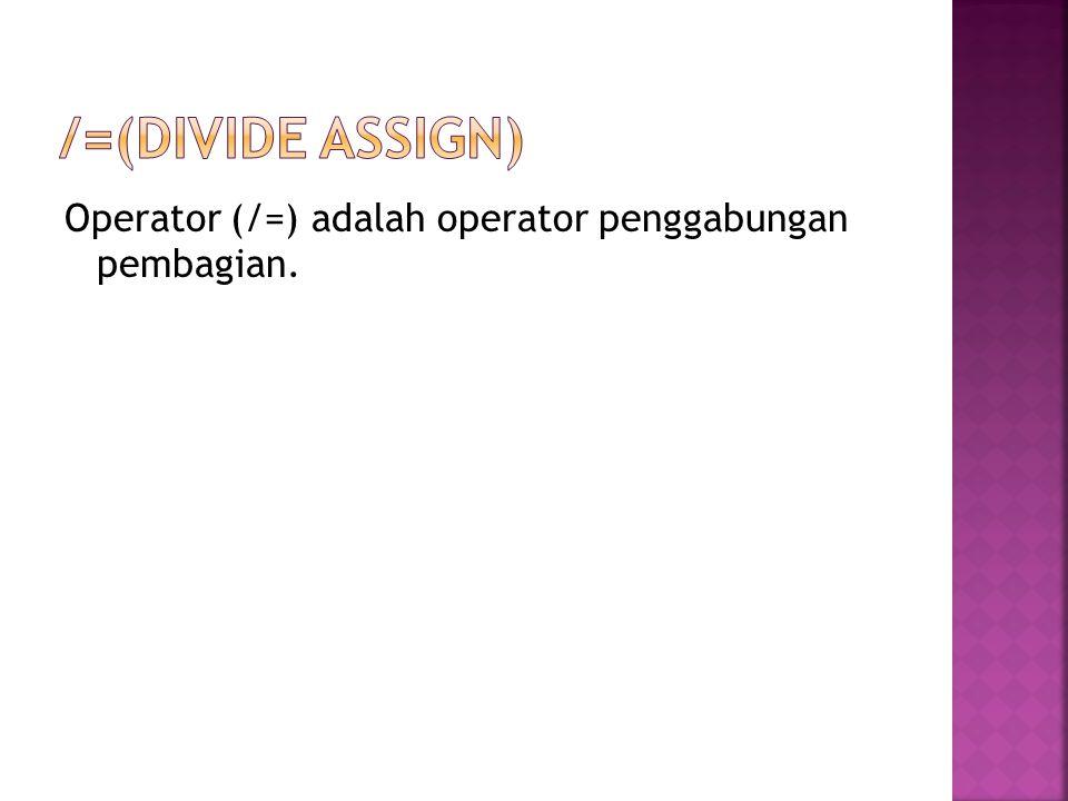 /=(divide assign) Operator (/=) adalah operator penggabungan pembagian.