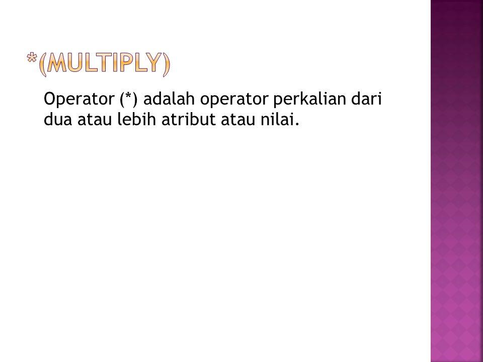 *(multiply) Operator (*) adalah operator perkalian dari dua atau lebih atribut atau nilai.