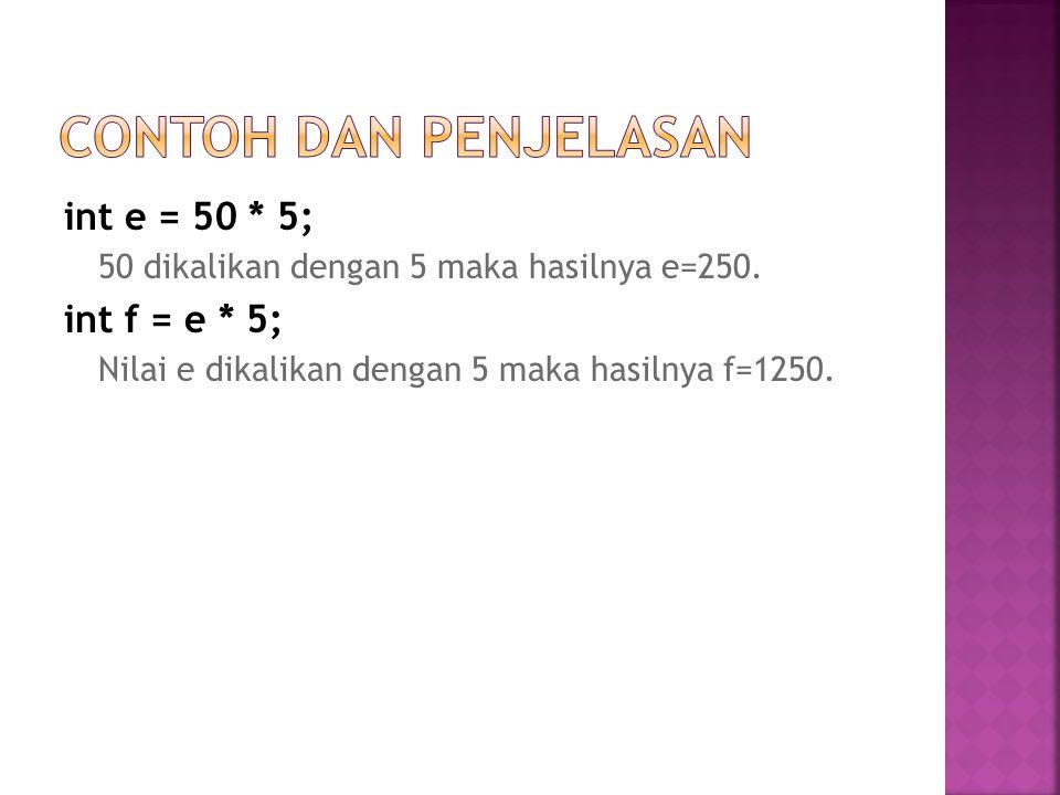 Contoh dan Penjelasan int e = 50 * 5; int f = e * 5;