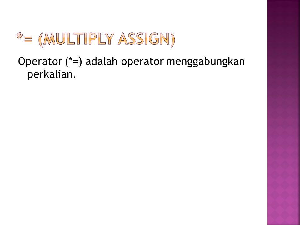 *= (multiply assign) Operator (*=) adalah operator menggabungkan perkalian.