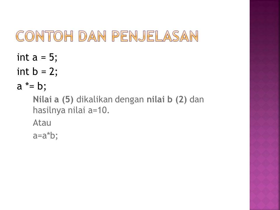 Contoh dan Penjelasan int a = 5; int b = 2; a *= b;