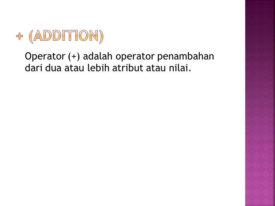 + (addition) Operator (+) adalah operator penambahan dari dua atau lebih atribut atau nilai.