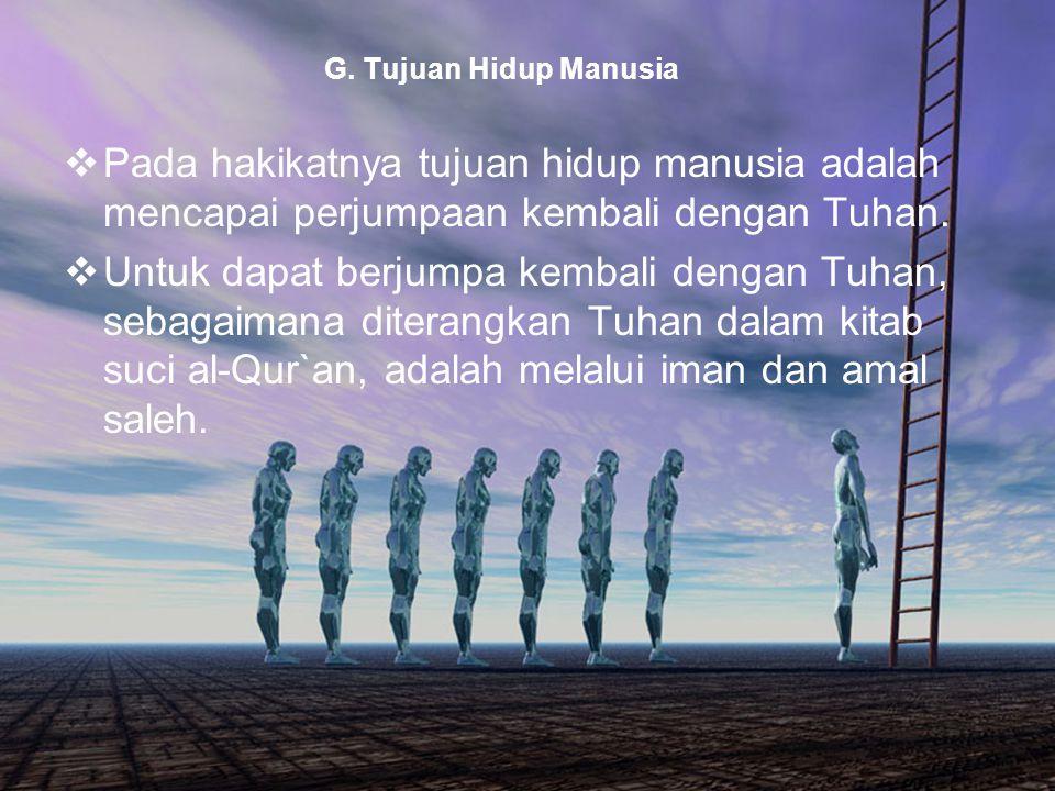 G. Tujuan Hidup Manusia Pada hakikatnya tujuan hidup manusia adalah mencapai perjumpaan kembali dengan Tuhan.