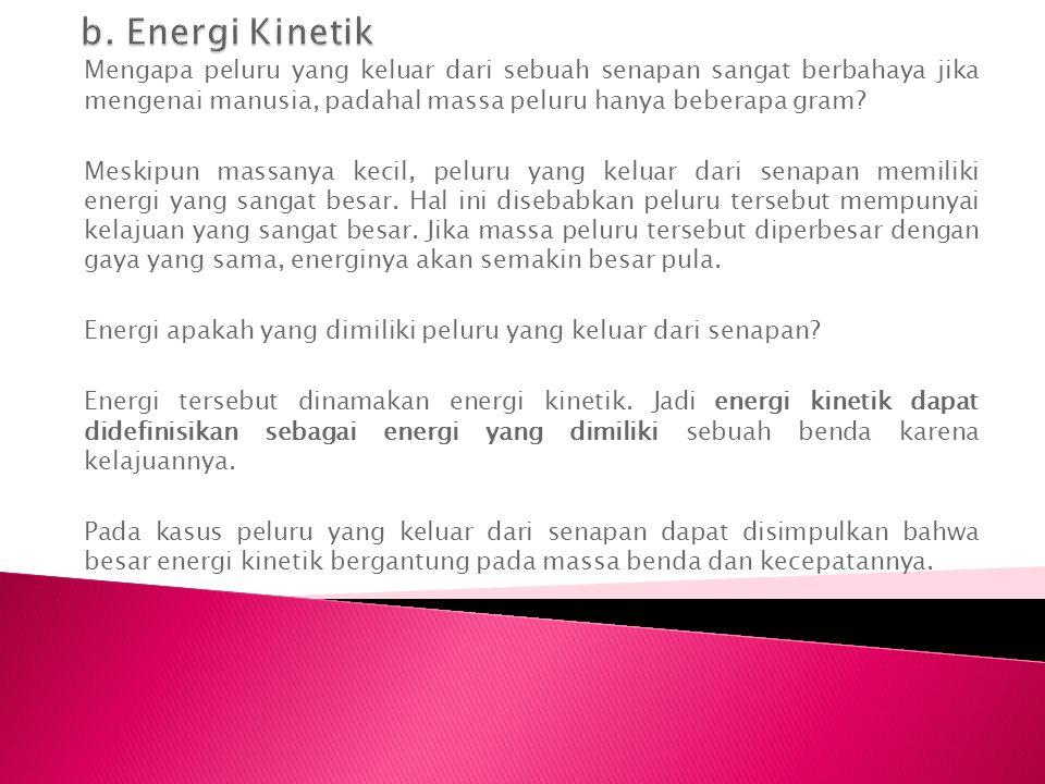 b. Energi Kinetik Mengapa peluru yang keluar dari sebuah senapan sangat berbahaya jika mengenai manusia, padahal massa peluru hanya beberapa gram
