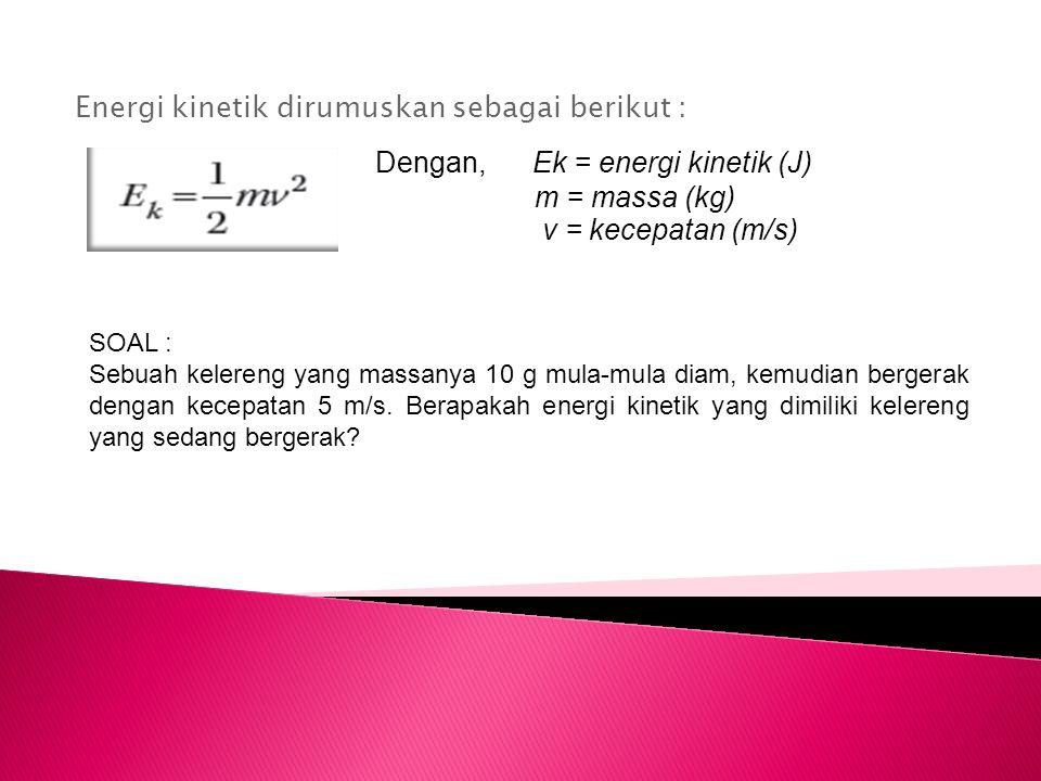 Energi kinetik dirumuskan sebagai berikut :
