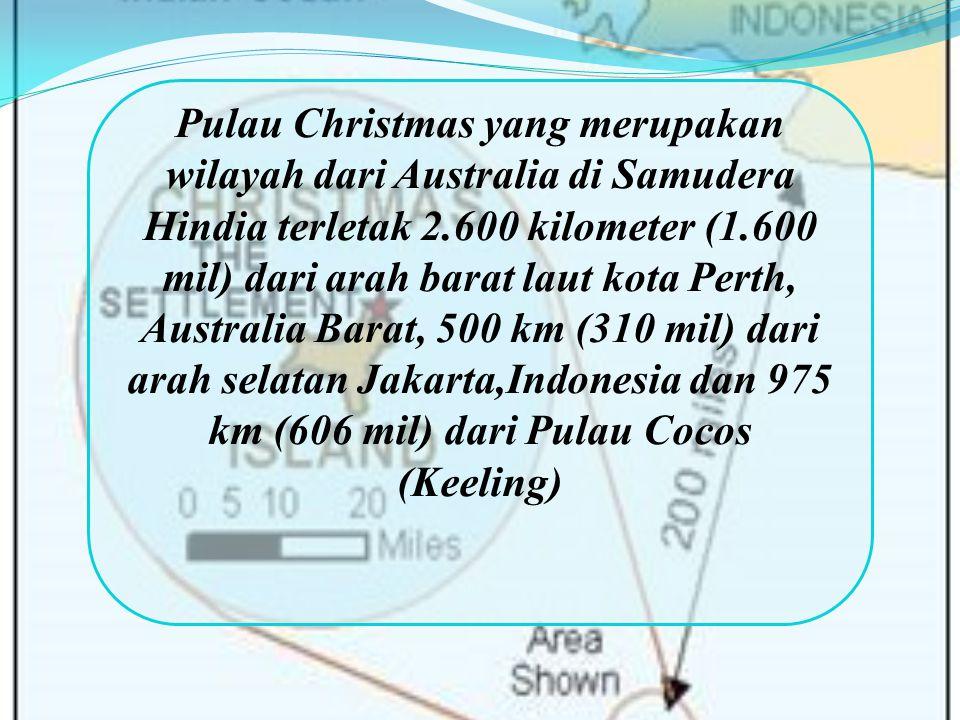 Pulau Christmas yang merupakan wilayah dari Australia di Samudera Hindia terletak 2.600 kilometer (1.600 mil) dari arah barat laut kota Perth, Australia Barat, 500 km (310 mil) dari arah selatan Jakarta,Indonesia dan 975 km (606 mil) dari Pulau Cocos (Keeling)