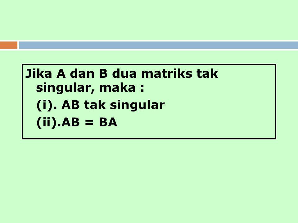 Jika A dan B dua matriks tak singular, maka : (i). AB tak singular (ii).AB = BA